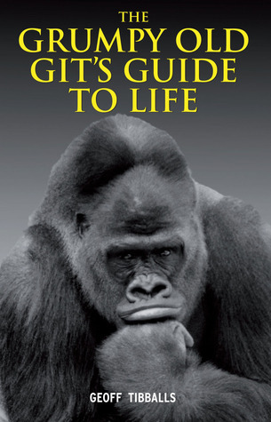 The Grumpy Old Gits Guide to Life  by  Geoff Tibballs