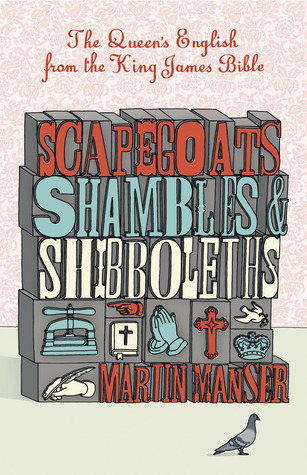 Scapegoats, Shambles and Shibboleths: The Queens English from the King James Bible Martin H. Manser
