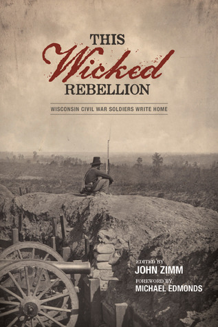 This Wicked Rebellion: Wisconsin Civil War Soldiers Write Home  by  John Zimm