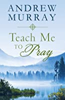 Teach Me to Pray: Lightly-Updated Devotional Readings from the Works of Andrew Murray