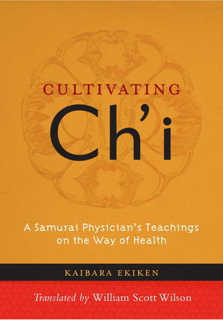 Cultivating Chi: A Samurai Physicians Teachings on the Way of Health  by  Kaibara Ekken