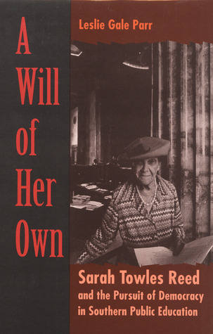 A Will of Her Own: Sarah Towles Reed and the Pursuit of Democracy in Southern Public Education Leslie Gale Parr