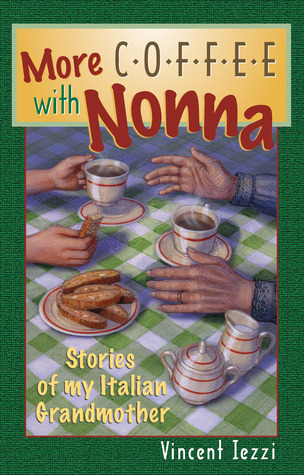 More Coffee With Nonna: Stories of My Italian Grandmother Vincent Iezzi