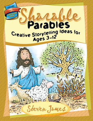 Sharable Parables: Creative Storytelling Ideas for Ages 3-12 Steven James