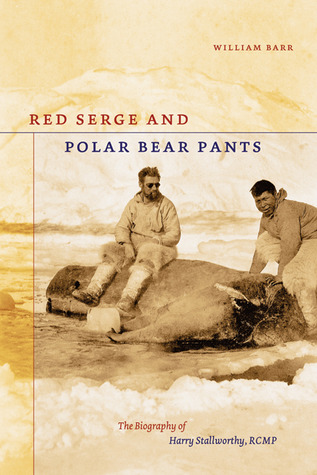 Red Serge and Polar Bear Pants: The Biography of Harry Stallworthy, RCMP  by  William  Barr