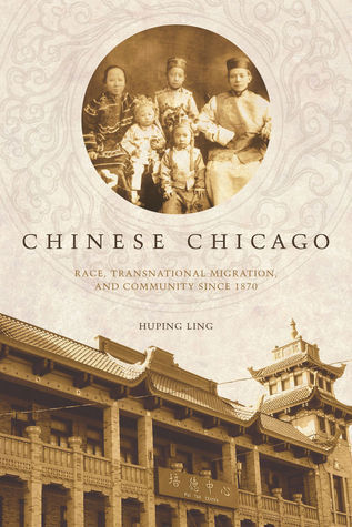 Chinese Chicago: Race, Transnational Migration, and Community Since 1870 Huping Ling