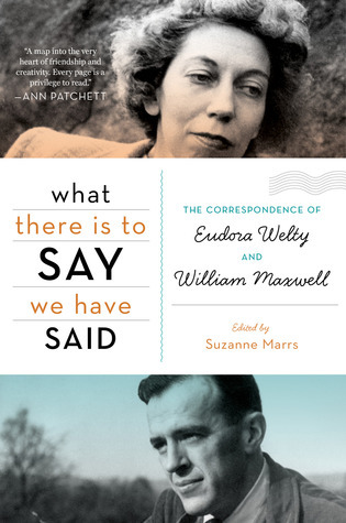 What There Is to Say We Have Said: The Correspondence of Eudora Welty and William Maxwell  by  Suzanne Marrs