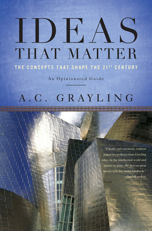 Ideas That Matter: The Concepts That Shape the 21st Century  by  A.C. Grayling