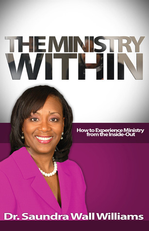 The Ministry Within: How to Experience Ministry from the Inside-Out  by  Saundra Wall Williams
