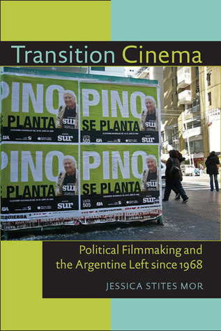 Transition Cinema: Political Filmmaking and the Argentine Left since 1968  by  Jessica Stites Mor