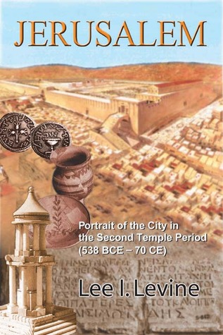 Jerusalem: Portrait of the City in the Second Temple Period (BCE-70 CE) Lee I. Levine