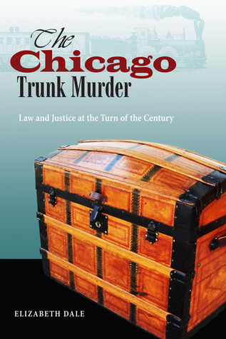 The Chicago Trunk Murder: Law and Justice at the Turn of the Century  by  Elizabeth Dale