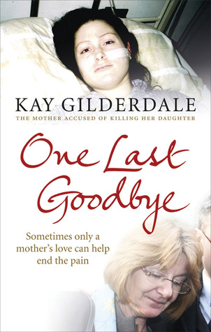 One Last Goodbye: Sometimes only a mothers love can help end the pain  by  Kay Gilderdale