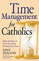 Time Management for Catholics: Make the Most of Every Second by Putting Christ First