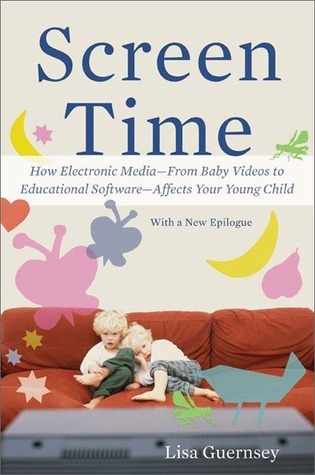 Screen Time: How Electronic Media--From Baby Videos to Educational Software--Affects Your Young Child  by  Lisa Guernsey