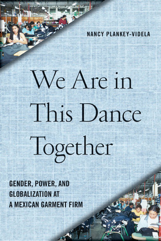 We Are in This Dance Together: Gender, Power, and Globalization at a Mexican Garment Firm  by  Nancy Plankey-Videla