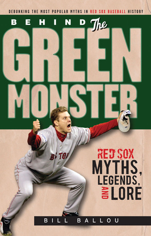 Behind the Green Monster: Red Sox Myths, Legends, and Lore: Red Sox Myths, Legends, and Lore  by  Bill Ballou