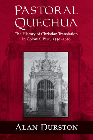 Pastoral Quechua: The History of Christian Translation in Colonial Peru, 1550-1650  by  Alan Durston
