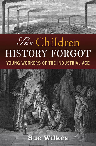 The Children History Forgot: Young Workers of the Industrial Age  by  Sue Wilkes