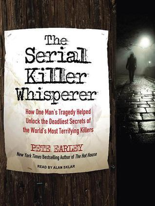 The Serial Killer Whisperer: How One Mans Tragedy Helped Unlock the Deadliest Secrets of the Worlds Most Terrifying Killers Pete Earley