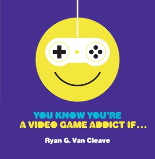 You Know Youre a Video Game Addict If...  by  Ryan G. Van Cleave