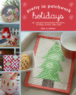 Pretty in Patchwork: Holidays: 30+ Seasonal Patchwork Projects to Piece, Stitch, and Love John Q. Adams