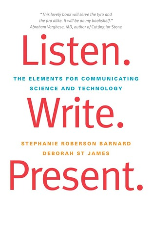 Listen. Write. Present.: The Elements for Communicating Science and Technology Stephanie Roberson Barnard