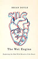 Wet Engine: Exploring the Mad Wild Miracle of the Heart