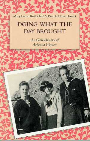 Doing What the Day Brought: An Oral History of Arizona Women Mary Logan Rothschild