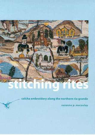 Stitching Rites: Colcha Embroidery along the Northern Rio Grande Suzanne P. Macaulay
