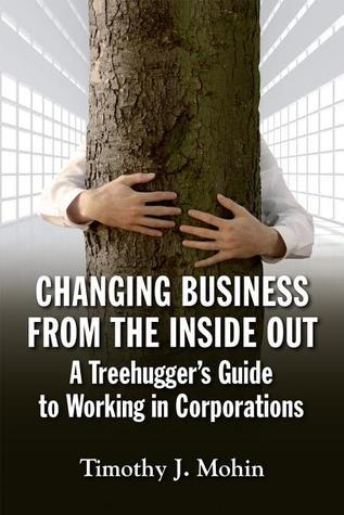Changing Business from the Inside Out: A Tree-Huggers Guide to Working in Corporations  by  Tim Mohin