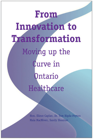 From Innovation to Transformation: Moving up the Curve in Ontario Healthcare  by  Elinor Caplan