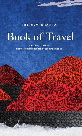 The New Granta Book of Travel  by  Liz Jobey