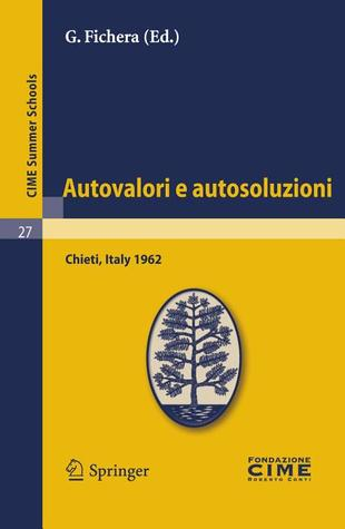 Autovalori E Autosoluzioni: Lectures Given at a Summer School of the Centro Internazionale Matematico Estivo (C.I.M.E.) Held in Chieti, Italy, August 1-9, 1962  by  Gaetano Fichera