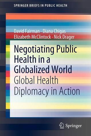 Negotiating Public Health in a Globalized World: Global Health Diplomacy in Action  by  David Fairman