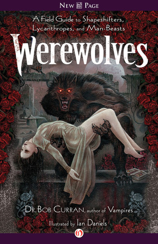 Werewolves: A Field Guide to Shapeshifters, Lycanthropes, and Man-Beasts Bob Curran
