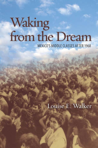 Waking from the Dream: Mexicos Middle Classes after 1968 Louise Walker