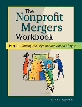 Nonprofit Mergers Workbook Part II: Unifying the Organization After a Merger  by  La Piana Associates