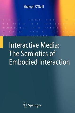 Interactive Media: The Semiotics of Embodied Interaction  by  Shaleph ONeill