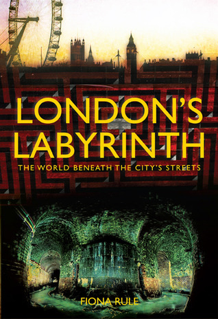 Londons Labyrinth: The World Beneath the Citys Streets  by  Fiona Rule