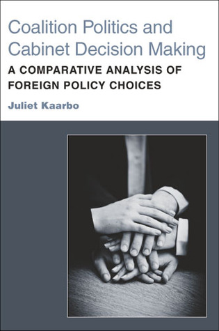 Coalition Politics and Cabinet Decision Making: A Comparative Analysis of Foreign Policy Choices  by  Juliet Kaarbo