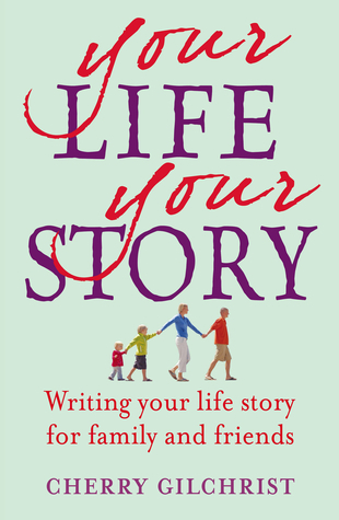 Your Life Your Story: Writing Your Life Story for Family and Friends Cherry Gilchrist