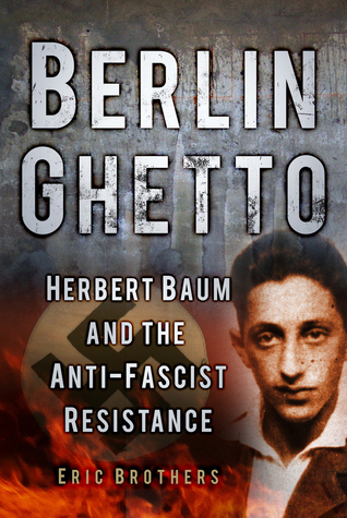 Berlin Ghetto: Herbert Baum and the Anti-Fascist Resistance  by  Eric Brothers