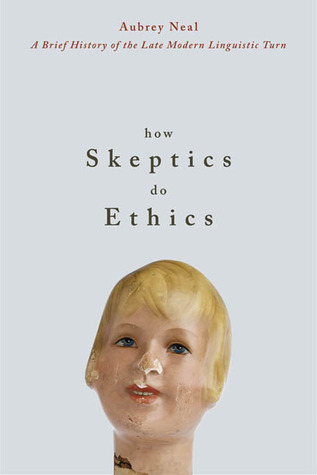 How Skeptics Do Ethics: A Brief History of the Late Modern Linguistic Turn  by  Aubrey Neal