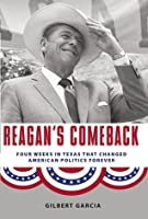Reagan's Comeback: Four Weeks in Texas That Changed American Politics Forever