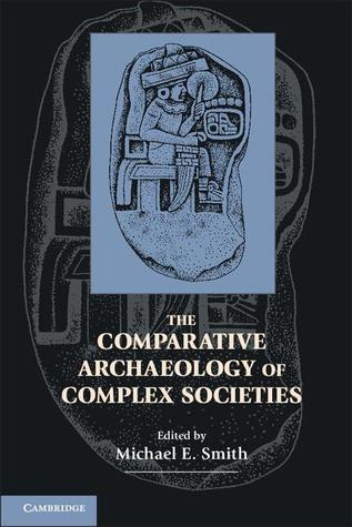 The Comparative Archaeology of Complex Societies  by  Michael E.  Smith
