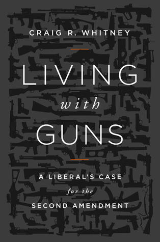 Living With Guns: A Liberals Case for the Second Amendment  by  Craig Whitney