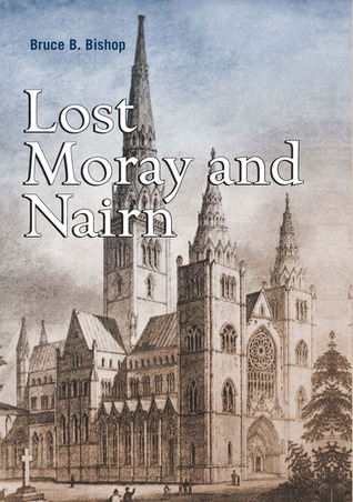 Lost Moray and Nairn: Moray and Nairns Lost Architectural Heritage  by  Bruce B. Bishop