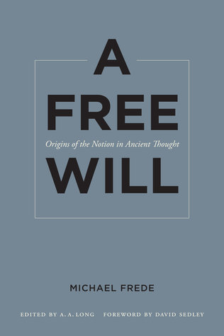 A Free Will: Origins of the Notion in Ancient Thought Michael Frede