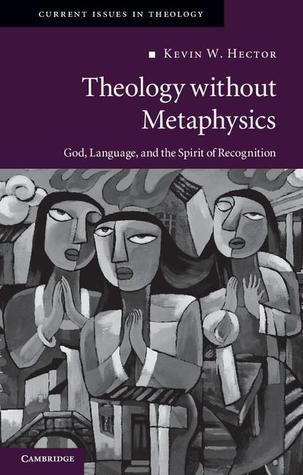 Theology Without Metaphysics: God, Language and the Spirit of Recognition. Kevin W. Hector Kevin W. Hector